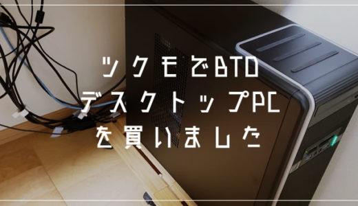 新しいBTOデスクトップPCをTSUKUMOで購入!なかなか良いので感想書きます