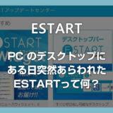 突然PCに出てくるようになった「E START デスクトッパー」って何?どうやったら消えるの?