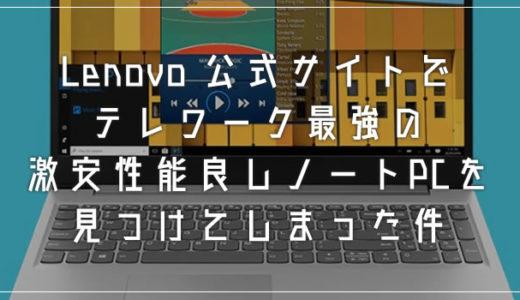 Lenovo 公式サイトでテレワーク最強の激安性能良しノートPCを見つけてしまった件