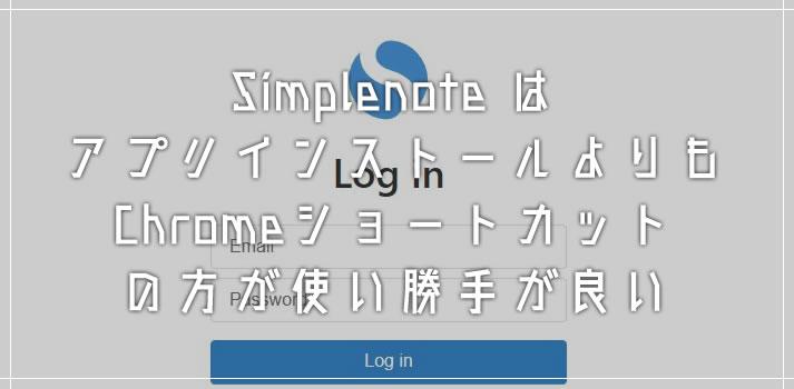 Simplenote はアプリをインストールするよりも Chrome ショートカットの方が使い勝手が良い