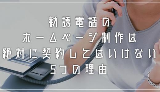 中小企業経営者必読「勧誘電話のホームページ制作は絶対に契約してはいけない5つの理由」