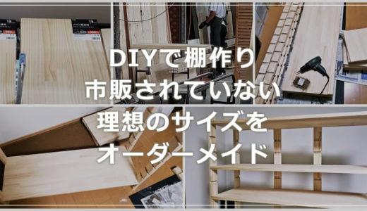 DIY で棚作り!理想のサイズのオーダメイド棚を自作すれば便利に幸せ!!