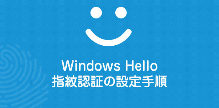 Windows Hello 指紋認証の設定ってどうやるの? Windows 10 パソコンの指紋認証手順を紹介