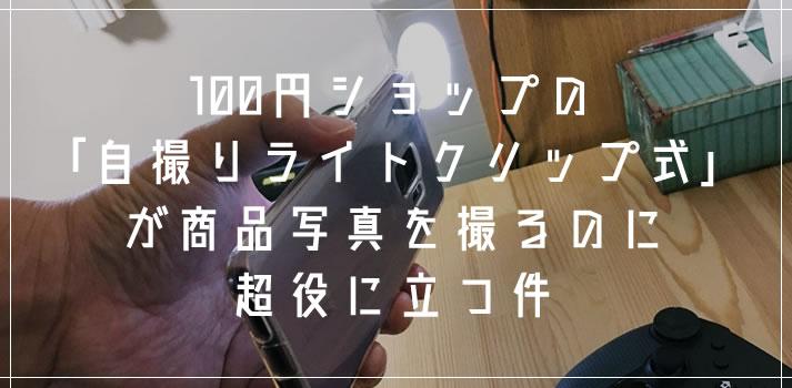 100円ショップの「自撮りライトクリップ」がブログやメルカリ用の商品写真を撮るのに超役に立つ