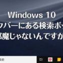 Windows 10 快適術「タスクバーにある検索ボックスをアイコン化する方法」