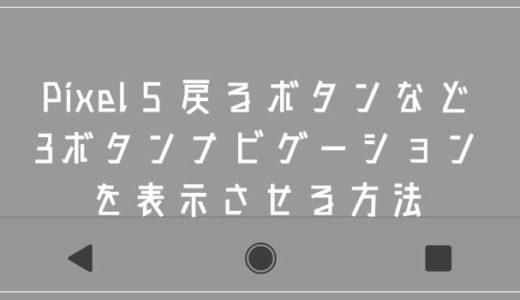 Pixel 5 戻るボタンなど3ボタンナビゲーションを表示する方法