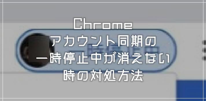 Chrome アカウント同期の「一時停止中」が消えない場合の対処方法
