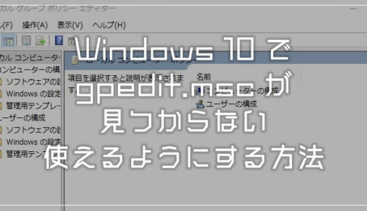 Windows 10 ローカルグループポリシーエディターが見つからない!使えるようにする方法