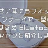 小さい耳にフィット!インナーイヤー型おすすめ Bluetooth イヤホン「SOUNDPEATS TrueAir2」を紹介