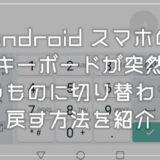 Android スマホのキーボードが突然意図しないものへ切り替わった時の戻し方