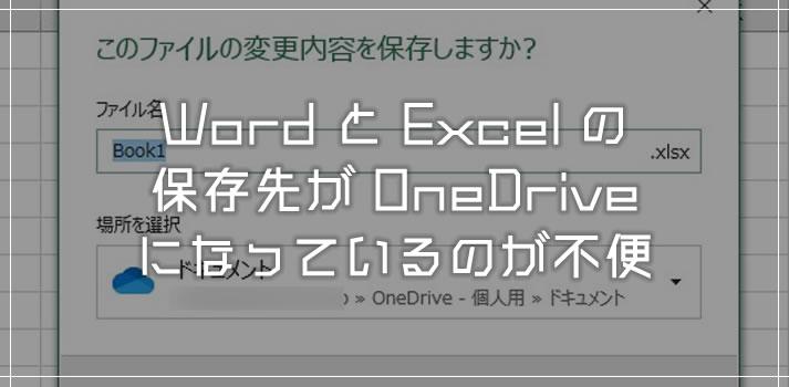 Word・Excel の保存先が OneDrive になっているのが不便!既定の保存先をPC内にする手順