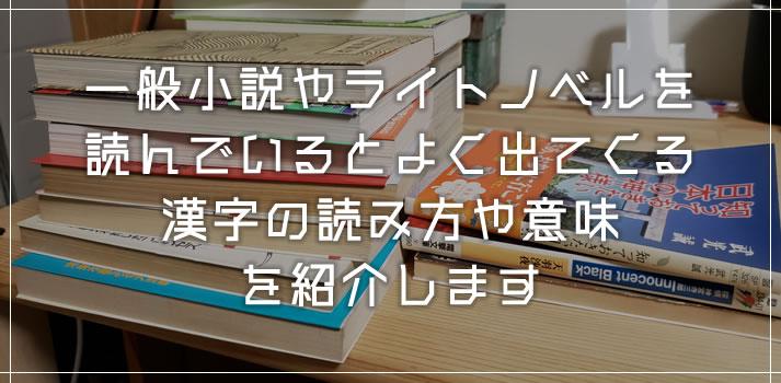 小説・ライトノベルを読んでいるとよく出てくる漢字の読み方や意味を紹介