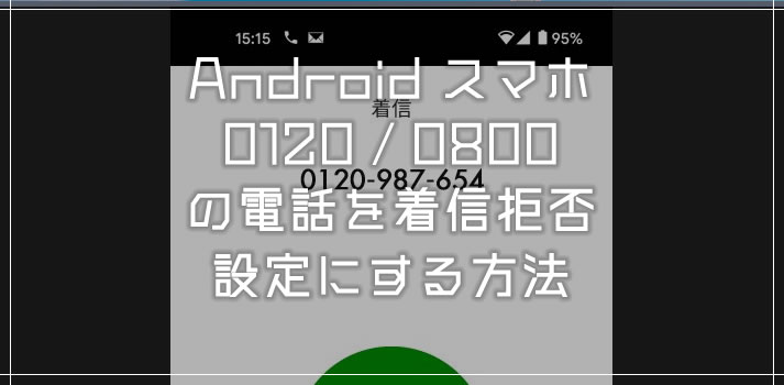 Android スマホで0120や0800の番号の電話を着信拒否にする設定方法